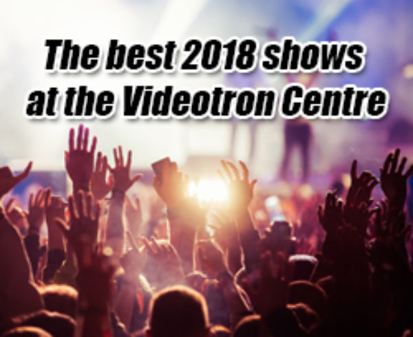 best 2018 shows Quebec's Videotron Centre